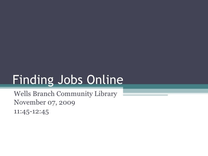 Finding Jobs Online Wells Branch Community Library Lisa M. Metzer, M.S. Information Sciences November 07, 2009 11:45-12:45