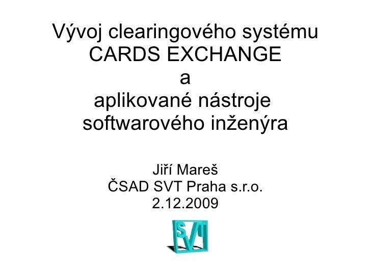 Vývoj clearingového systému CARDS EXCHANGE  a  aplikované nástroje  softwarového inženýra <ul>Jiří Mareš ČSAD SVT Praha s....