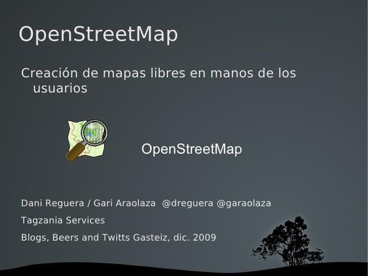 OpenStreetMap Creación de mapas libres en manos de los usuarios Dani Reguera / Gari Araolaza  @dreguera @garaolaza Tagzani...
