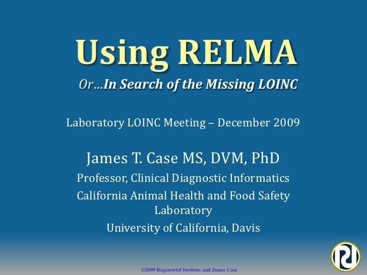 Using RELMA<br />Or…In Search of the Missing LOINC<br />Laboratory LOINC Meeting – December 2009<br />James T. Case MS, DV...