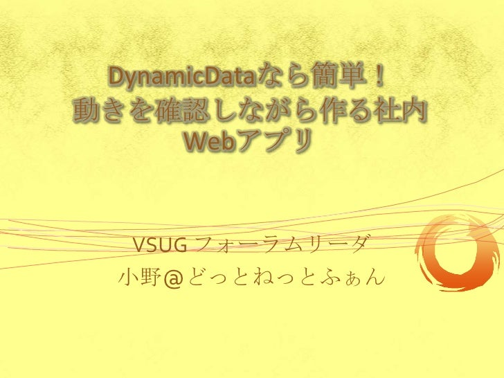 DynamicDataなら簡単!動きを確認しながら作る社内      Webアプリ   VSUG フォーラムリーダ  小野@どっとねっとふぁん