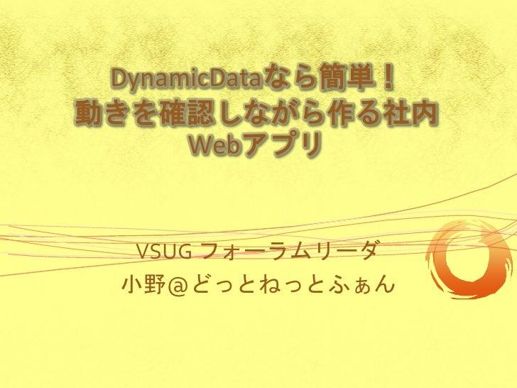 DynamicDataなら簡単! 動きを確認しながら作る社内       Webアプリ      VSUG フォーラムリーダ   小野@どっとねっとふぁん