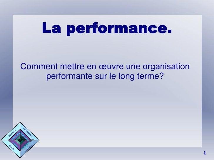 La performance.     Comment mettre en œuvre une organisation        performante sur le long terme?     Le 29 juillet 2009 ...
