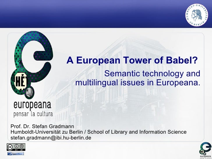 A European Tower of Babel?  Semantic technology and multilingual issues in Europeana. Prof. Dr. Stefan Gradmann Humboldt-U...