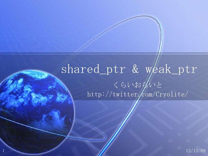 shared_ptr & weak_ptr くらいおらいと http://twitter.com/Cryolite/