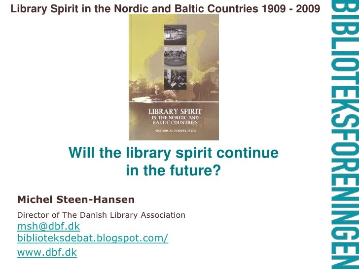Library Spirit in the Nordic and Baltic Countries 1909 - 2009 <br />Will the library spirit continue in the future? <br />...