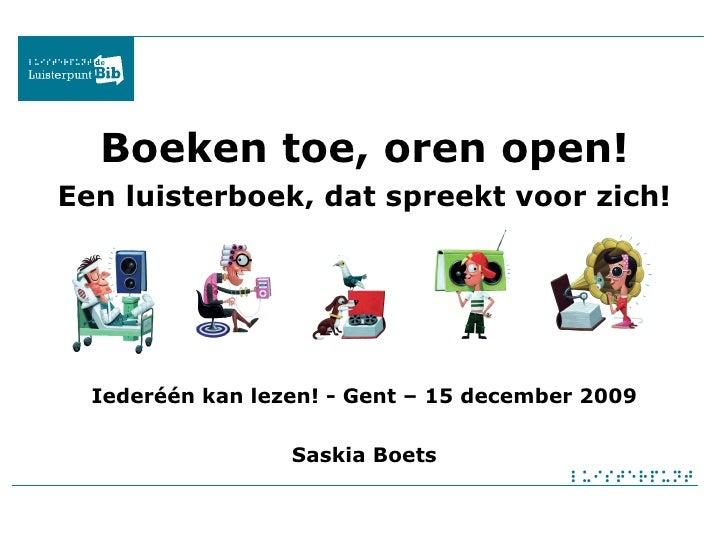 Boeken toe, oren open! Een luisterboek, dat spreekt voor zich! Iederéén kan lezen! - Gent – 15 december 2009 Saskia Boets
