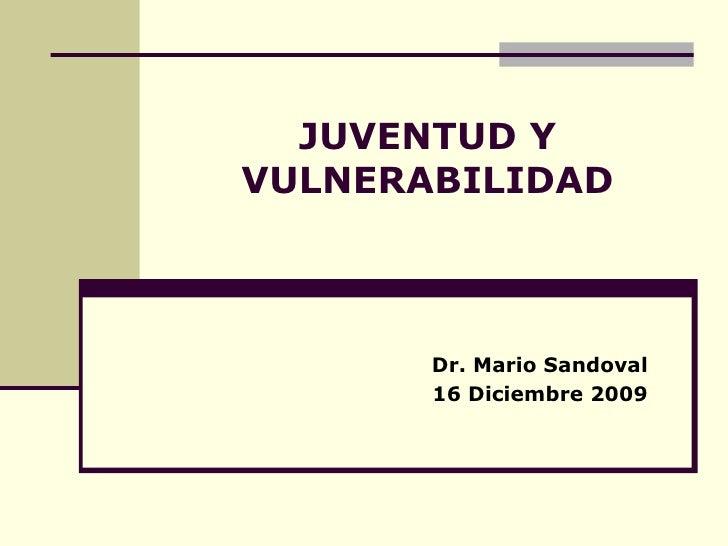 JUVENTUD Y VULNERABILIDAD Dr. Mario Sandoval 16 Diciembre 2009
