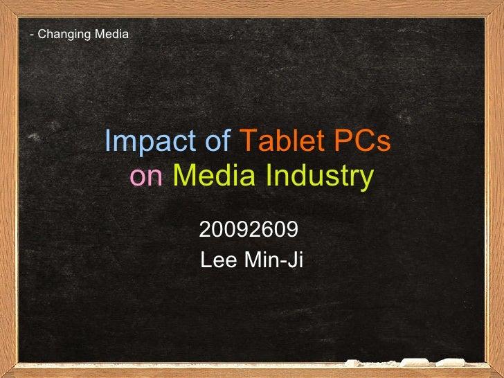 Impact of   Tablet PCs   on   Media Industry 20092609  Lee Min-Ji -  Changing Media