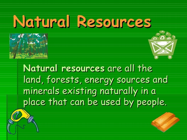Natural Resources   Natural resources  are all the land, forests, energy sources and minerals existing naturally in a plac...