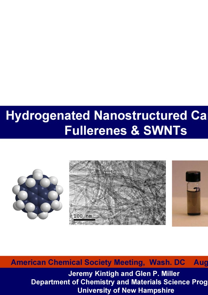 Hydrogenated Nanostructured Carbons: Fullerenes & SWNTs Jeremy Kintigh and Glen P. Miller  Department of Chemistry and Mat...