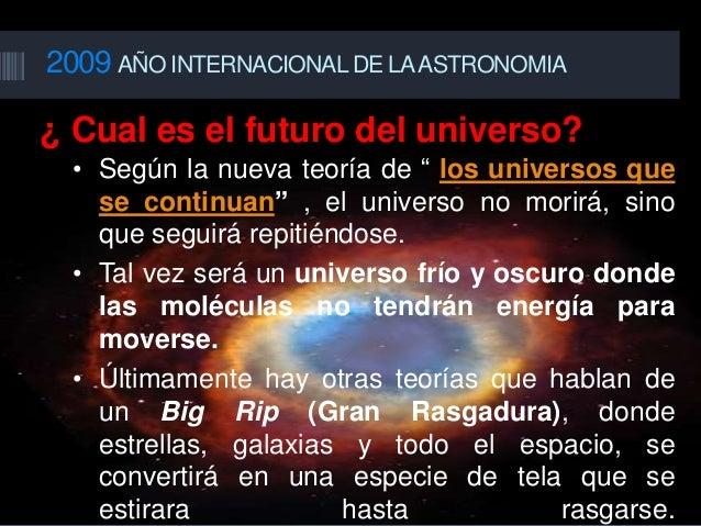 """2009 AÑO INTERNACIONAL DE LAASTRONOMIA ¿ Cual es el futuro del universo? • Según la nueva teoría de """" los universos que se..."""