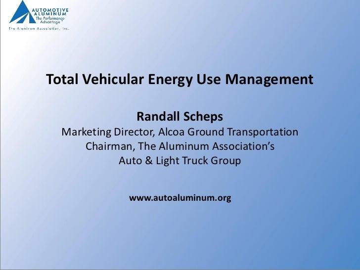 Total Vehicular Energy Use Management                Randall Scheps  Marketing Director, Alcoa Ground Transportation      ...
