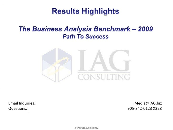 Results HighlightsThe Business Analysis Benchmark – 2009Path To Success<br />Email Inquiries:	Media@IAG.bizQuestions:	905-...