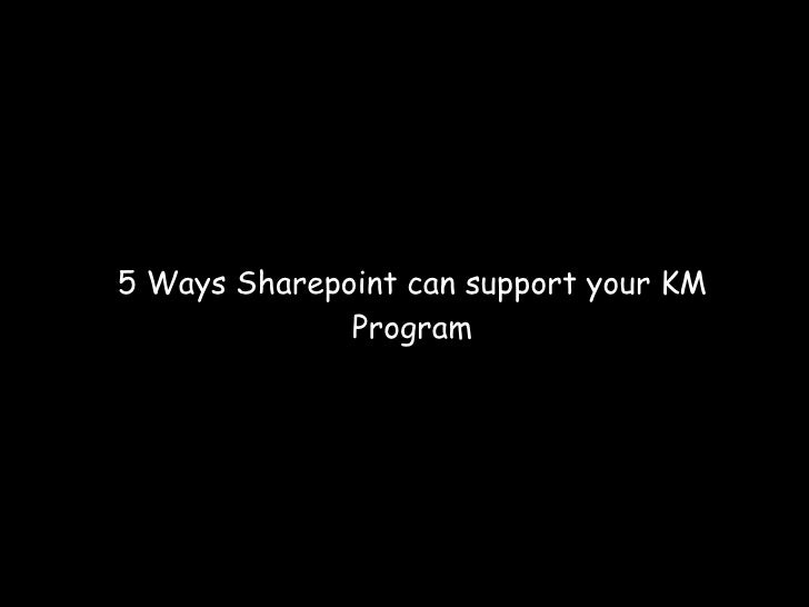 <ul><ul><li>5 Ways Sharepoint can support your KM Program </li></ul></ul>