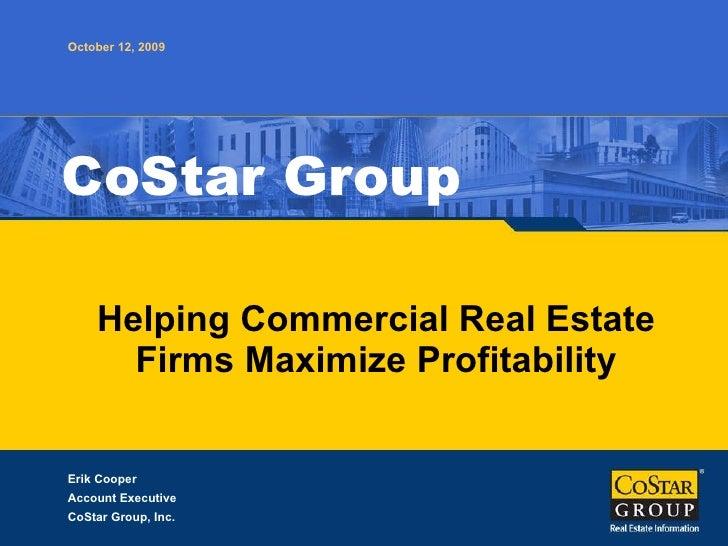 Helping Commercial Real Estate Firms Maximize Profitability CoStar Group October 12, 2009 Erik Cooper Account Executive Co...