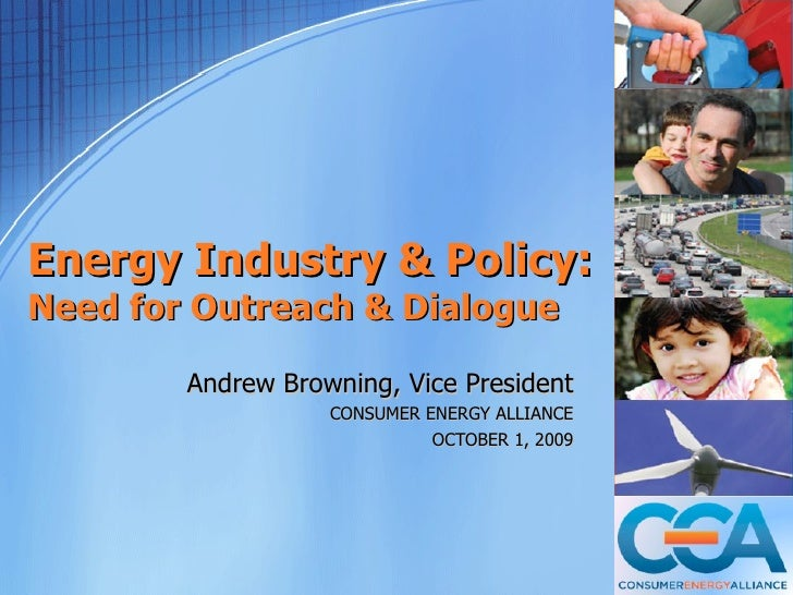 Energy Industry & Policy: Need for Outreach & Dialogue          Andrew Browning, Vice President                    CONSUME...