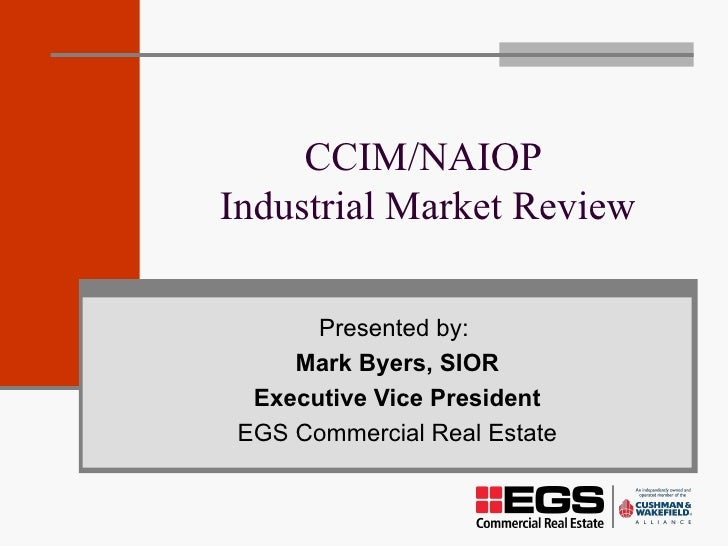 CCIM/NAIOP  Industrial Market Review Presented by:  Mark Byers, SIOR Executive Vice President EGS Commercial Real Estate