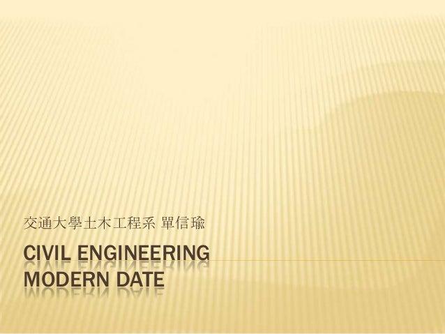 交通大學土木工程系 單信瑜  CIVIL ENGINEERING MODERN DATE