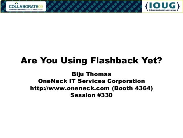 Are You Using Flashback Yet?             Biju Thomas    OneNeck IT Services Corporation http://www.oneneck.com (Booth 4364...