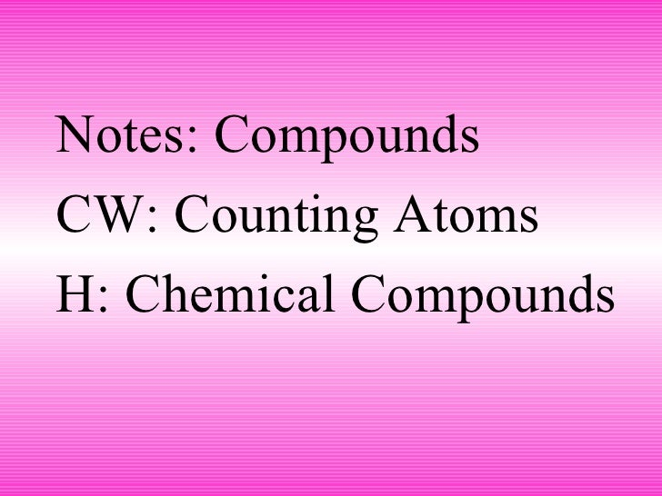<ul><li>Notes: Compounds </li></ul><ul><li>CW: Counting Atoms </li></ul><ul><li>H: Chemical Compounds </li></ul>