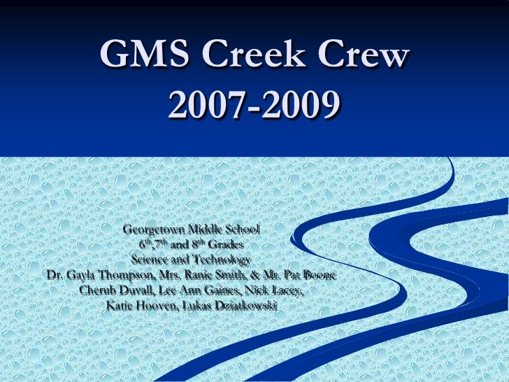 GMS Creek Crew 2007-2009<br />Georgetown Middle School <br />6th,7th and 8th Grades<br />Science and Technology<br />Dr. G...