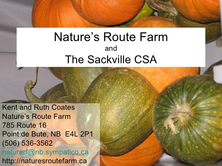 Nature's Route Farm and The Sackville CSA Kent and Ruth Coates Nature's Route Farm 785 Route 16 Point de Bute, NB  E4L 2P1...