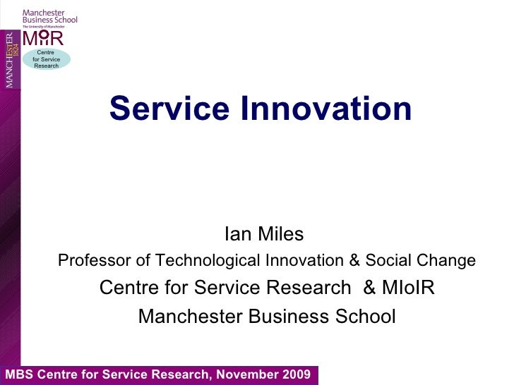 Service Innovation Ian Miles  Professor of Technological Innovation & Social Change Centre for Service Research  & MIoIR M...
