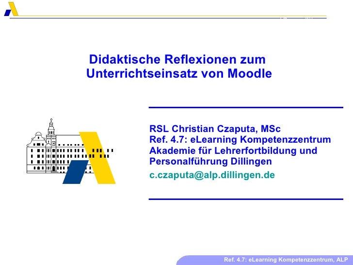 Didaktische Reflexionen zum  Unterrichtseinsatz von Moodle RSL Christian Czaputa, MSc Ref. 4.7: eLearning Kompetenzzentrum...
