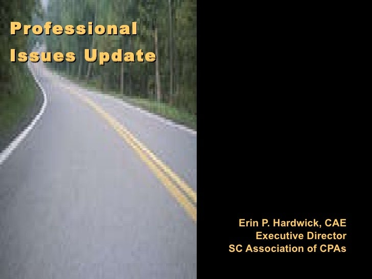 Erin P. Hardwick, CAE Executive Director SC Association of CPAs Professional   Issues Update