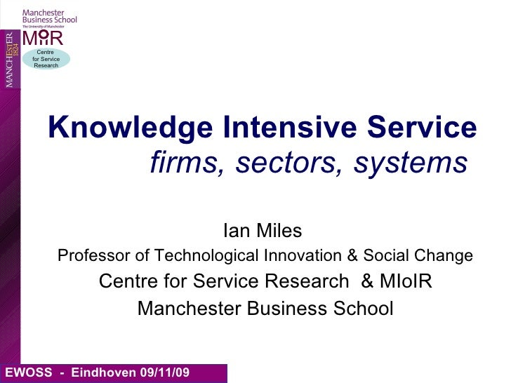 Knowledge Intensive Service   firms, sectors, systems Ian Miles  Professor of Technological Innovation & Social Change Cen...