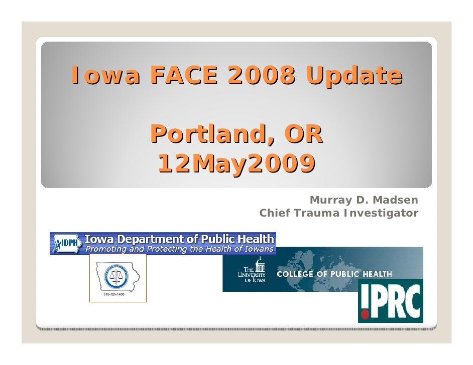 Iowa FACE 2008 Update      Portland, OR     12May2009                    Murray D. Madsen            Chief Trauma Investig...