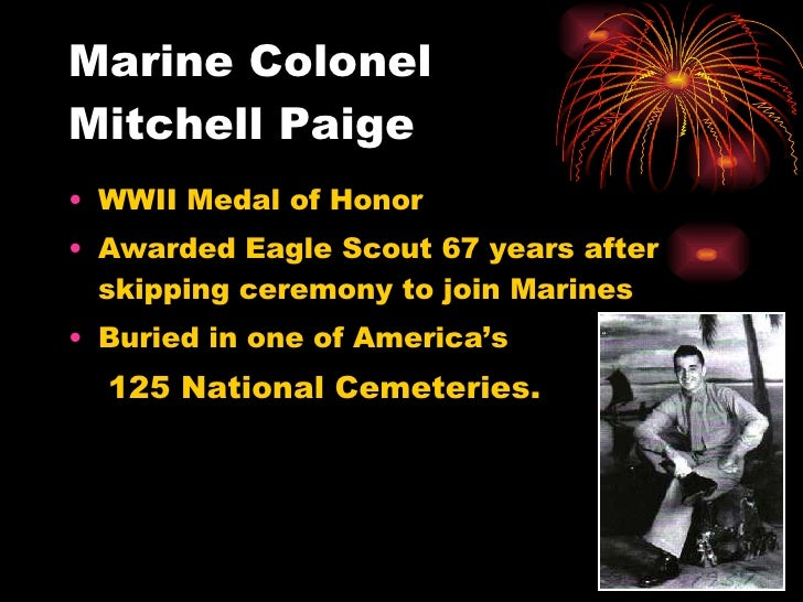 Marine Colonel Mitchell Paige <ul><li>WWII Medal of Honor </li></ul><ul><li>Awarded Eagle Scout 67 years after skipping ce...