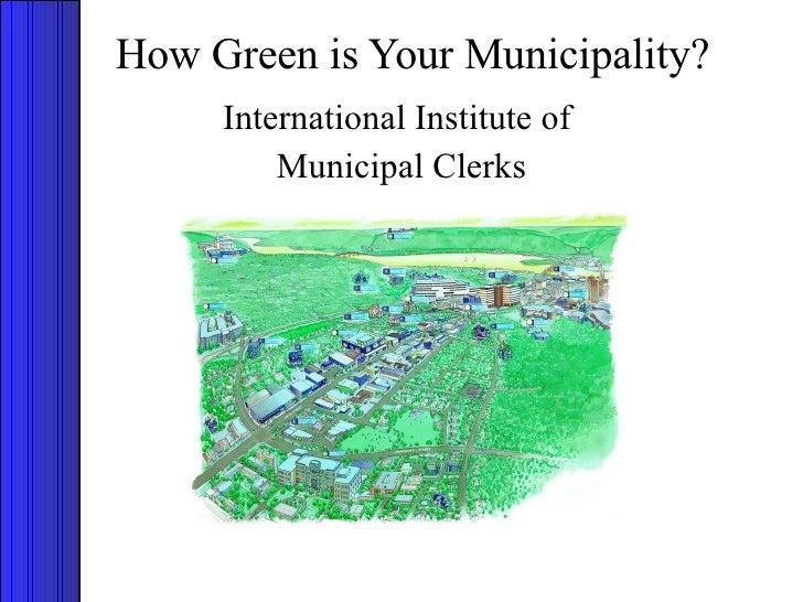 How Green is Your Municipality? <ul><li>International Institute of  </li></ul><ul><li>Municipal Clerks </li></ul>