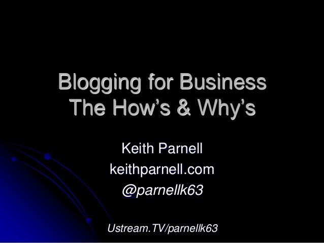 Blogging for Business The How's & Why's Keith Parnell keithparnell.com @parnellk63 Ustream.TV/parnellk63