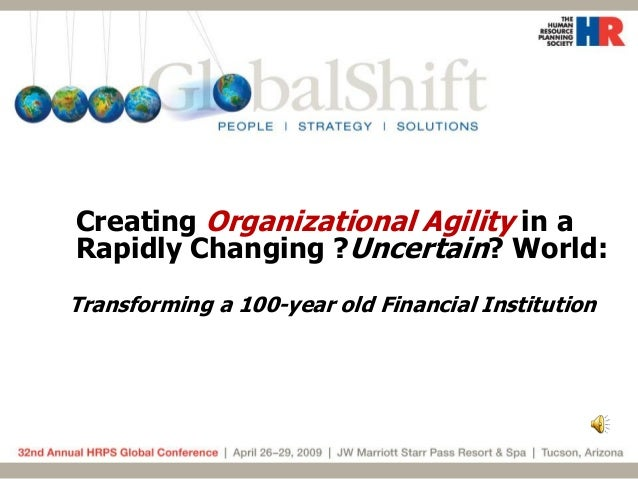 Creating Organizational Agility in a Rapidly Changing ?Uncertain? World: Transforming a 100-year old Financial Institution