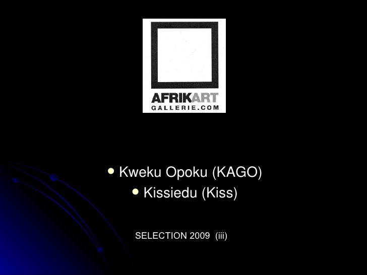 <ul><li>Kweku Opoku (KAGO) </li></ul><ul><li>Kissiedu (Kiss) </li></ul>SELECTION 2009  (iii)