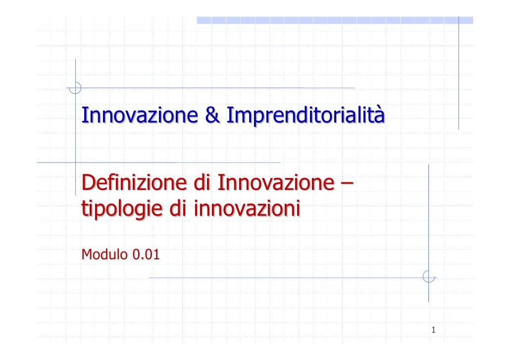 Innovazione & Imprenditorialità   Definizione di Innovazione – tipologie di innovazioni Modulo 0.01                       ...
