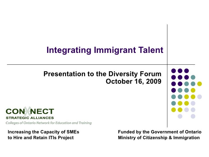 Integrating Immigrant Talent Presentation to the Diversity Forum October 16, 2009 Increasing the Capacity of SMEs to Hire ...