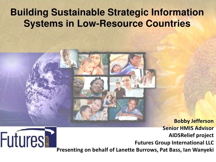 Building Sustainable Strategic Information Systems in Low-Resource Countries<br />Bobby Jefferson<br />Senior HMIS Advisor...