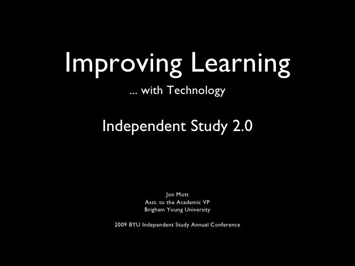 Improving Learning <ul><li>... with Technology </li></ul><ul><li>Independent Study 2.0 </li></ul>Jon Mott Asst. to the Aca...