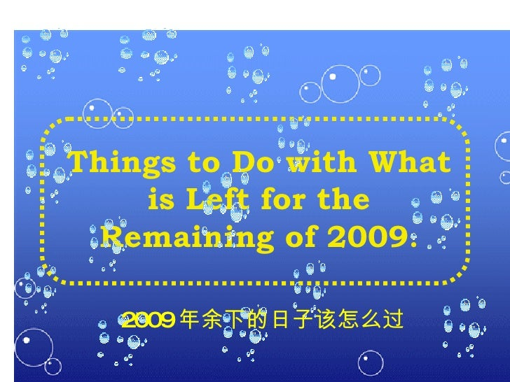 T hings to Do with  W hat is Left for the Remaining of  2009 . 2009 年余下的日子该怎么过