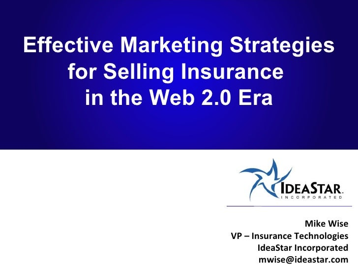 Effective Marketing Strategies for Selling Insurance  in the Web 2.0 Era Mike Wise VP – Insurance Technologies IdeaStar In...