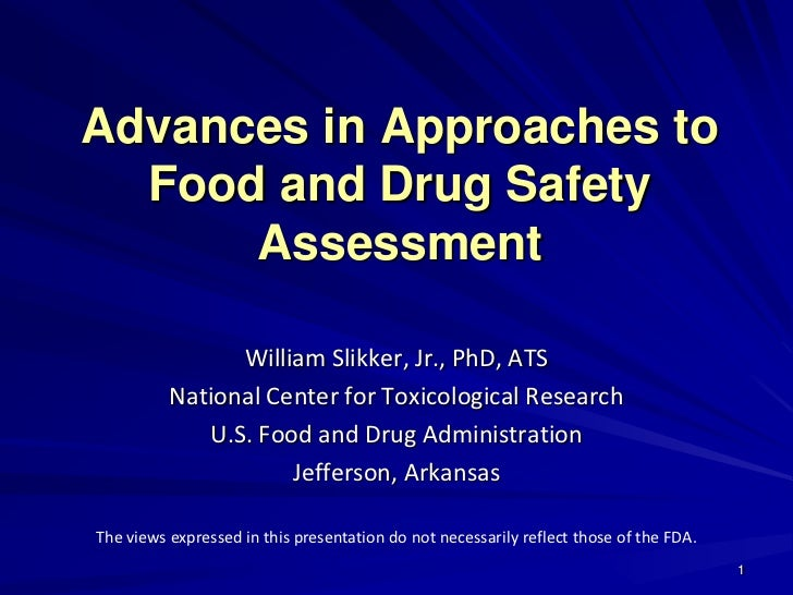 Advances in Approaches to  Food and Drug Safety      Assessment                William Slikker, Jr., PhD, ATS          Nat...