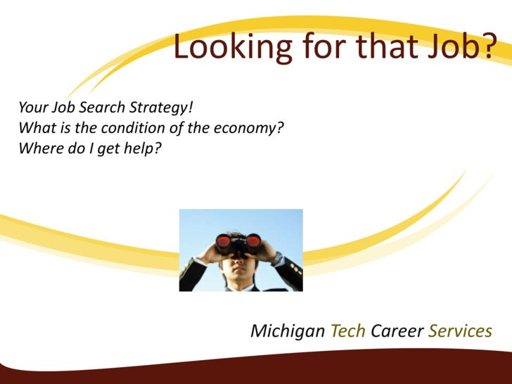 Looking for that Job?<br />Your Job Search Strategy!<br />What is the condition of the economy?<br />Where do I get help?<...