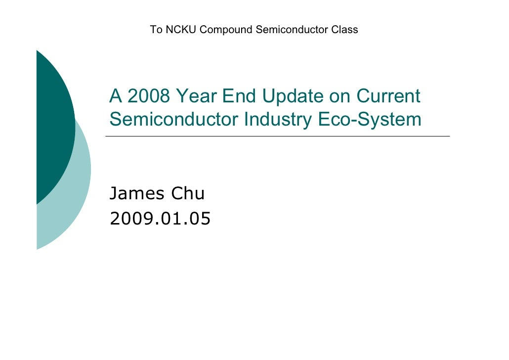 To NCKU Compound Semiconductor Class     A 2008 Year End Update on Current Semiconductor Industry Eco-System   James Chu 2...