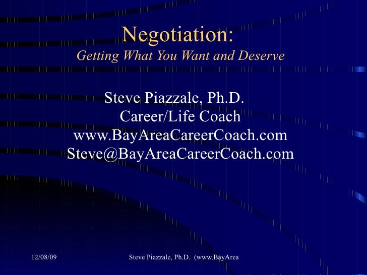 Negotiation:   Getting What You Want and Deserve Steve Piazzale, Ph.D.  Career/Life Coach www.BayAreaCareerCoach.com [emai...