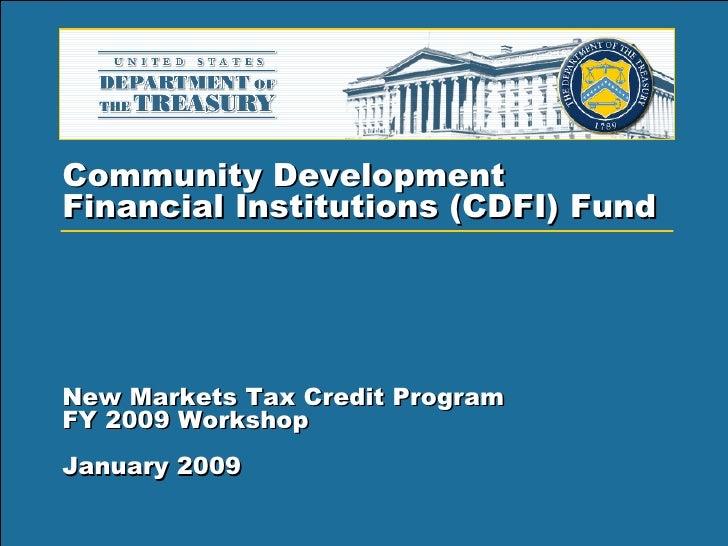 Community Development  Financial Institutions (CDFI) Fund   New Markets Tax Credit Program FY 2009 Workshop  January 2009