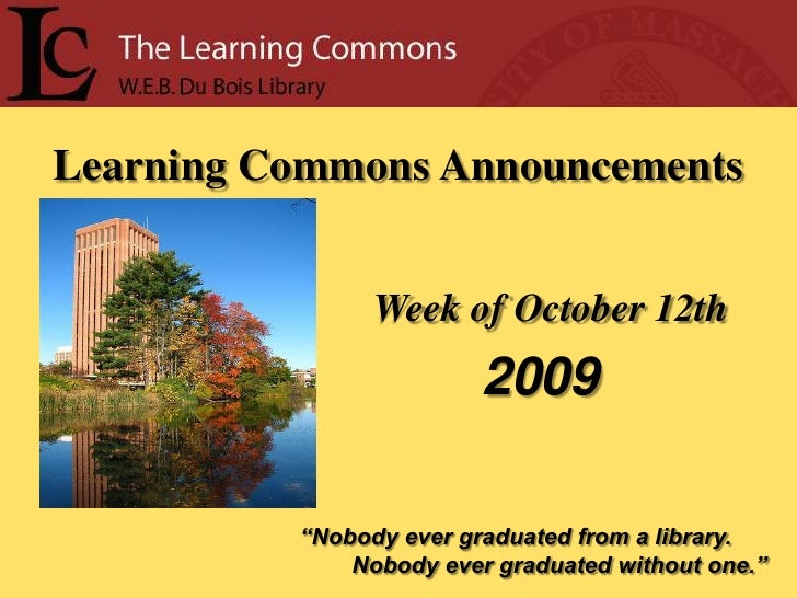 """Learning Commons Announcements<br />Week of October 12th<br />2009<br />""""Nobody ever graduated from a library.<br />      ..."""