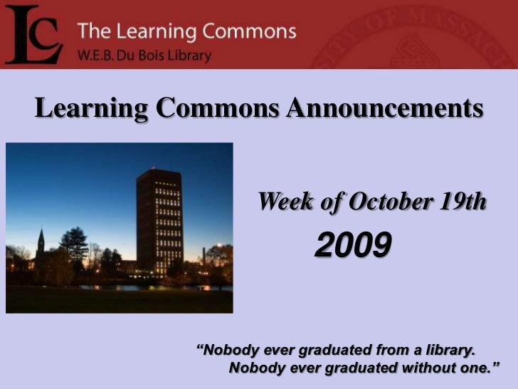 "Learning Commons Announcements<br />Week of October 19th<br />2009<br />""Nobody ever graduated from a library.<br />      ..."